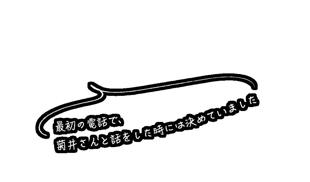 最初の電話で、菊井さんと話をしたときには決めていました